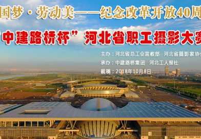 """中国梦·劳动美——纪念改革开放40周年 """"中建路桥杯""""河北省职工摄影大赛征稿启事"""